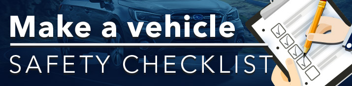 Make a Vehicle Safety Checklist - Safe Driving Tips From Willowdale Subaru